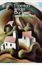 Our Town and Other Plays :  Our Town, the Skin of Our Teeth, the Matchmaker - Thornton Wilder