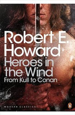 Heroes in the Wind: from Kull to Conan : The Best of Robert E. Howard - Robert E. Howard