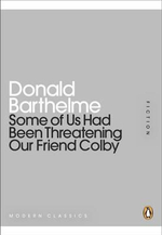 Some of Us Had Been Threatening Our Friend Colby : Mini Modern Classics - Donald Barthelme