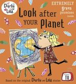 Look after Your Planet : Charlie & Lola - Lauren Child