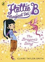 Hattie B, Magical Vet : The Dragon's Song (Book 1) - Claire Taylor-Smith