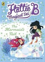 Hattie B, Magical Vet : the Mermaid's Tail - Claire Taylor-Smith