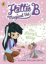 Hattie B, Magical Vet : The Fairy's Wing - Claire Taylor-Smith