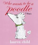 Who wants to be a Poodle? I Don't! - Lauren Child