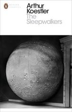 The Sleepwalkers : A History of Man's Changing Vision of the Universe - Arthur Koestler