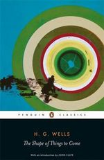The Shape of Things to Come : Penguin Classics - H.G. Wells