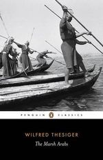 The Marsh Arabs  : Penguin Classics - Wilfred Thesiger