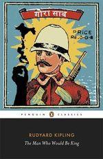 The Man Who Would be King : Selected Stories of Rudyard Kipling - Rudyard Kipling