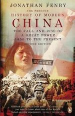 The Penguin History of Modern China : The Fall and Rise of a Great Power, 1850 to the Present - Jonathan Fenby