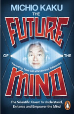 The Future of the Mind : The Scientific Quest to Understand, Enhance and Empower the Mind - Michio Kaku