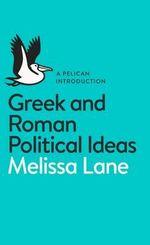 Greek and Roman Political Ideas : A Pelican Introduction - Melissa Lane