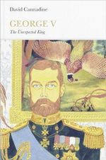 George V : The Unexpected King : Penguin Monarchs - David Cannadine