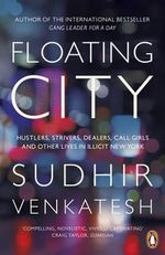 Floating City : Hustlers, Strivers, Dealers, Call Girls and Other Lives in Illicit New York - Sudhir Venkatesh