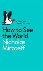 How to See the World : A Pelican Introduction - Nicholas Mirzoeff