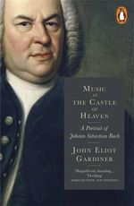 Music in the Castle of Heaven : A Portrait of Johann Sebastian Bach - John Eliot Gardiner