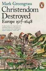 Christendom Destroyed : Europe 1517-1648 - Mark Greengrass