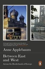 Between East and West : Across the Borderlands of Europe - Anne Applebaum