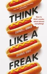 Think Like a Freak : How to Think Smarter About Almost Everything - Steven D. Levitt