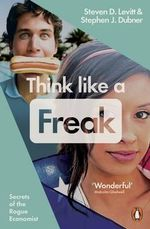 Think Like a Freak : How to Think Smarter About Almost Everything - Stephen J. Dubner