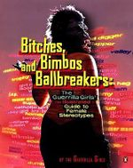 Bitches, Bimbos, and Ballbreakers : The Guerrilla Girls' Illustrated Guide to Female Stereotypes - Guerilla Girls