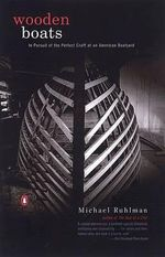 Wooden Boats : In Pursuit of the Perfect Craft at an American Boatyard - Michael Ruhlman
