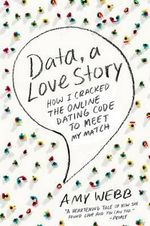 Data, a Love Story : How I Cracked the Online Dating Code to Meet My Match - Amy Webb