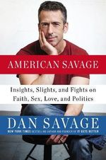 American Savage : Insights, Slights, and Fights on Faith, Sex, Love and Politics - Dan Savage