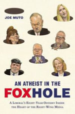 An Atheist in the Foxhole : A Liberal's Eight-Year Odyssey Inside the Heart of the Right-Wing Media - Joe Muto