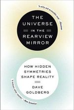 The Universe in the Rearview Mirror : How Hidden Symmetries Shape Reality - Dave Goldberg