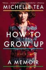 How to Grow Up : A Memoir - Michelle Tea