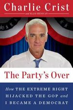 The Party's Over : How the Extreme Right Hijacked the Gop and I Became a Democrat - Charlie Crist