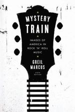 Mystery Train : Images of America in Rock 'n' Roll Music: Sixth Edition - Greil Marcus