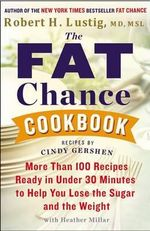 The Fat Chance Cookbook : More Than 100 Recipes Ready in Under 30 Minutes to Help You Lose the Sugar and the Weight - Robert H Lustig