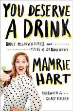 You Deserve A Drink : Boozy Misadventures and Tales of Debauchery - Mamrie Hart