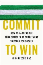 Commit to Win : How to Harness the Four Elements of Commitment to Reach Your Goals - Heidi Reeder