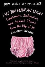 I See You Made an Effort : Compliments, Indignities and Survival Stories from the Edge of 50 - Annabelle Gurwitch
