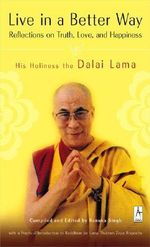 Live in a Better Way : Reflections on Truth, Love, and Happiness - Dalai Lama