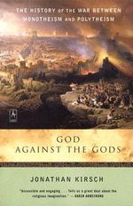 God Against the Gods : The History of the War Between Monotheism and Polytheism - Jonathan Kirsch