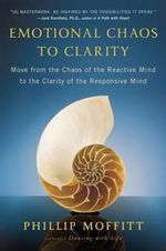 Emotional Chaos to Clarity : Move from the Chaos of the Reactive Mind to the Clarity of the Responsive Mind - Phillip Moffitt
