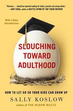 Slouching Toward Adulthood : How to Let Go So Your Kids Can Grow Up - Sally Koslow