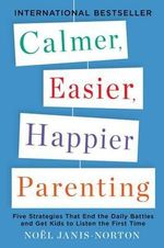 Calmer, Easier, Happier Parenting : Five Strategies That End the Daily Battles and Get Kids to Listen the First Time - Noel Janis-Norton