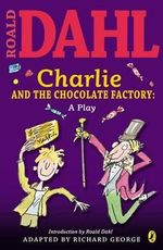 Charlie and the Chocolate Factory Play Text : A Play - Roald Dahl