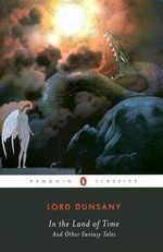 In the Land of Time, and Other Fantasy Tales : And Other Fantasy Tales - Alfred Dunsany