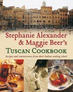 Stephanie Alexander and Maggie Beer's Tuscan Cookbook :  Recipes and Reminiscences from their Italian Cooking School - Stephanie Alexander