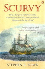 Scurvy : How a Surgeon, Mariner and a Gentleman Solved the Greatest Medical Mystery of the Age of Sail - Stephen R. Bown