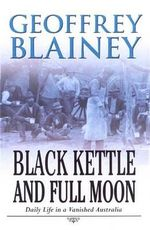 Black Kettle & Full Moon: Daily Life in a Vanished Australia :  Daily Life in a Vanished Australia - Geoffrey Blainey