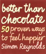 Better Than Chocolate : 50 Proven Ways to Feel Happier - Simon Reynolds
