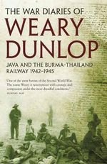 War Diaries of Weary Dunlop : Java and the Burma - Thailand Railway 1942 - 1945 - Sir Edward Dunlop