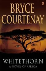 Whitethorn :  A Novel of Africa - Bryce Courtenay