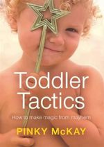 Toddler Tactics :  How to Make Magic from Mayhem - Pinky McKay